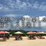夏を思いっきり楽しめる厳選フェス3選!!